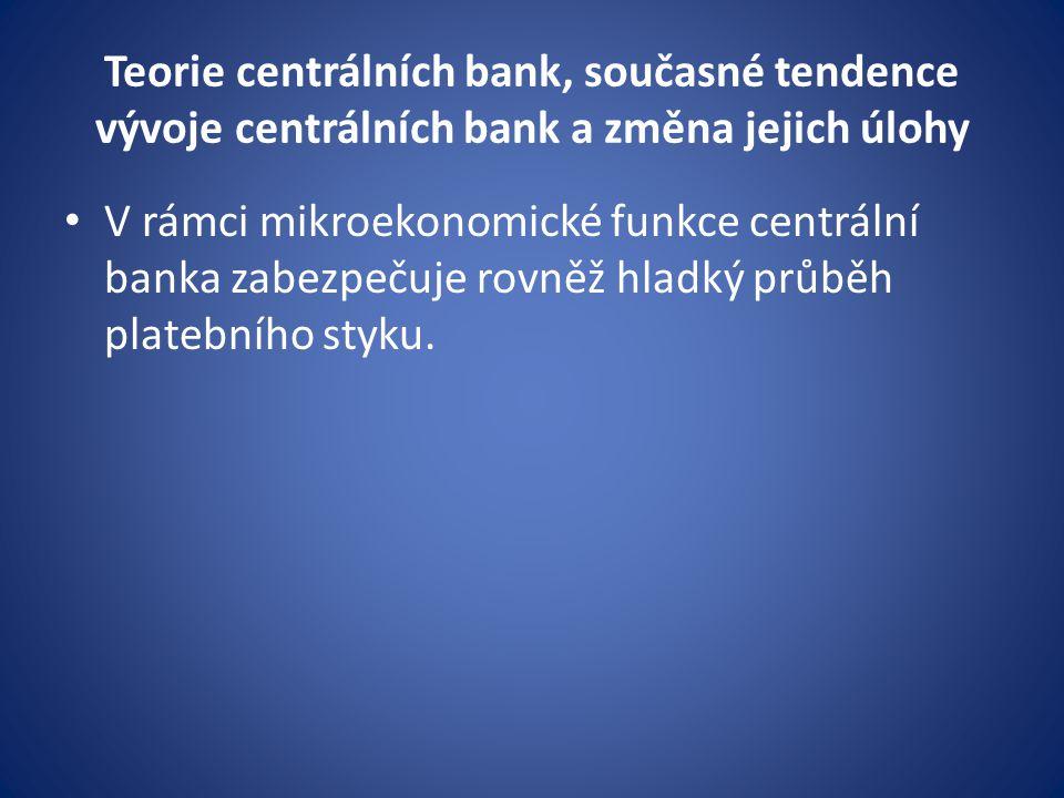 Teorie centrálních bank, současné tendence vývoje centrálních bank a změna jejich úlohy V rámci mikroekonomické funkce centrální banka zabezpečuje rovněž hladký průběh platebního styku.