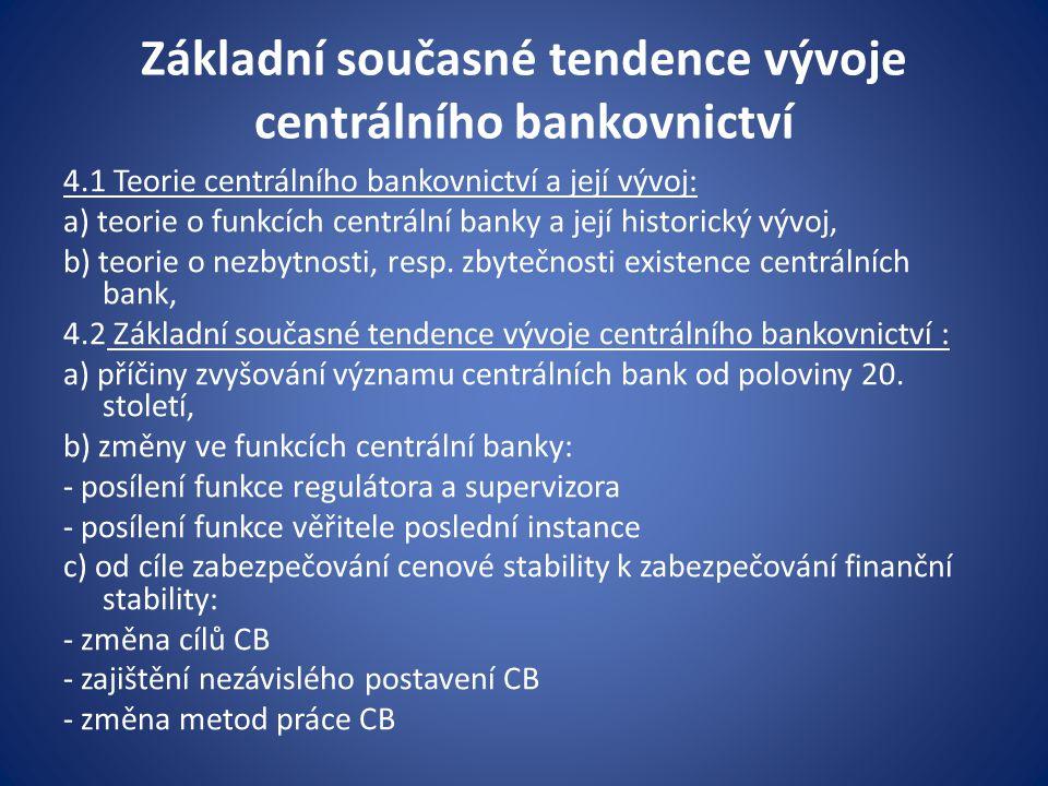 Od cenové stability k zabezpečování finanční stability Okruh cílů, kterými je vymezována činnost centrálních bank v posledních desetiletích zahrnuje širší okruh makroekonomických cílů: a)udržování stability cenové hladiny; b)zachování stability měnového kurzu domácí měny; c)zachování stability finančních trhů; d)stabilizace úrokových sazeb; e)udržování rovnováhy platební bilance; f)podpora ekonomického růstu; g)podpora zaměstnanosti obyvatelstva.
