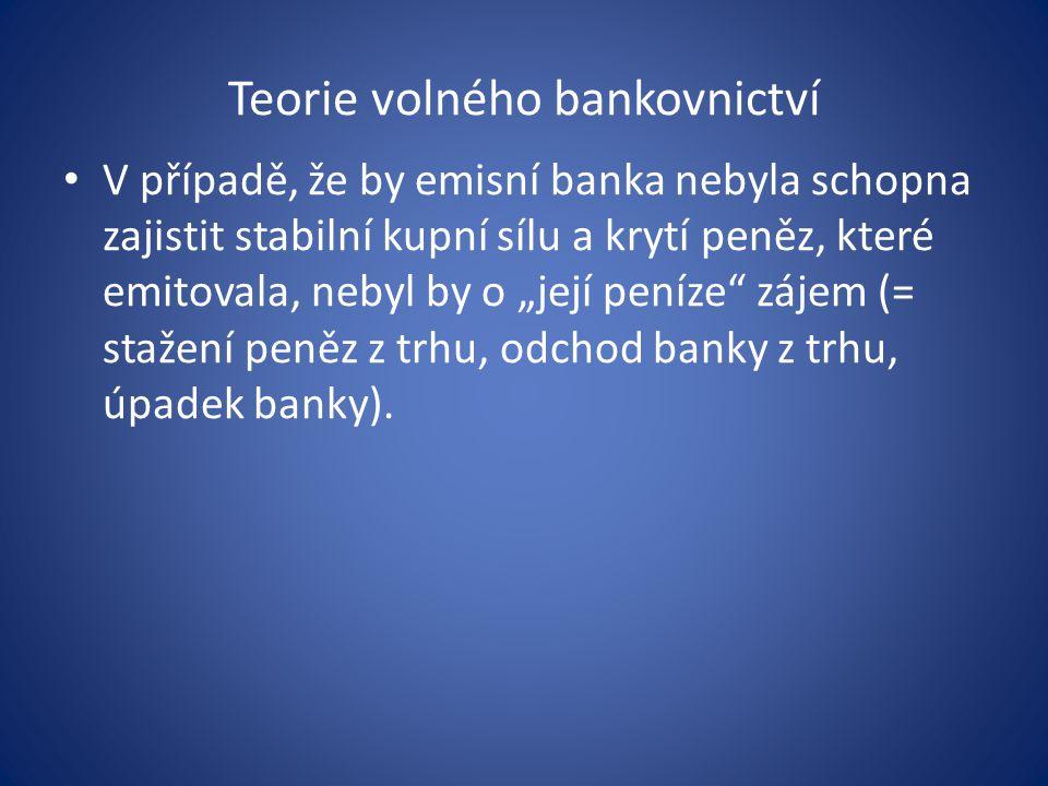 """Teorie volného bankovnictví V případě, že by emisní banka nebyla schopna zajistit stabilní kupní sílu a krytí peněz, které emitovala, nebyl by o """"její peníze zájem (= stažení peněz z trhu, odchod banky z trhu, úpadek banky)."""