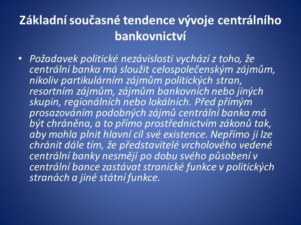 Základní současné tendence vývoje centrálního bankovnictví Požadavek politické nezávislosti vychází z toho, že centrální banka má sloužit celospolečenským zájmům, nikoliv partikulárním zájmům politických stran, resortním zájmům, zájmům bankovních nebo jiných skupin, regionálních nebo lokálních.