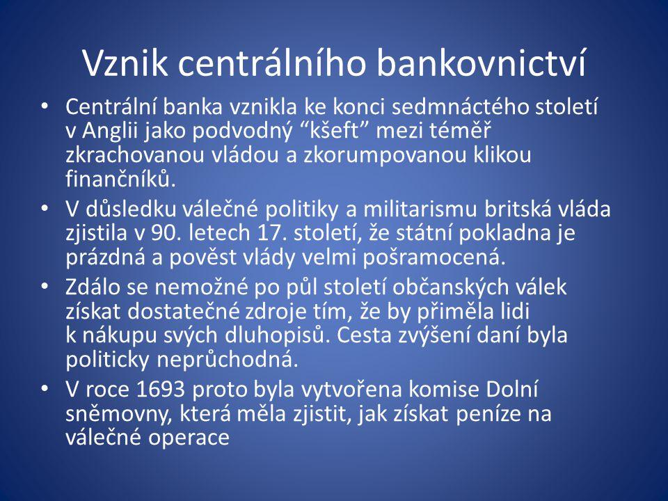 Vznik centrálního bankovnictví Centrální banka vznikla ke konci sedmnáctého století v Anglii jako podvodný kšeft mezi téměř zkrachovanou vládou a zkorumpovanou klikou finančníků.