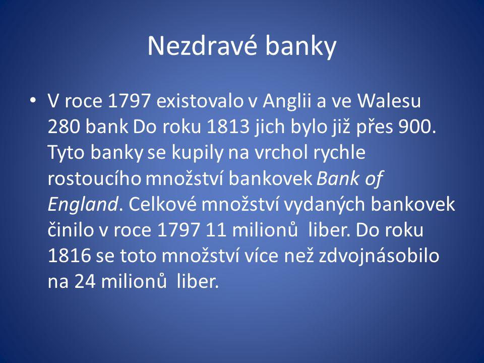 Nezdravé banky V roce 1797 existovalo v Anglii a ve Walesu 280 bank Do roku 1813 jich bylo již přes 900.