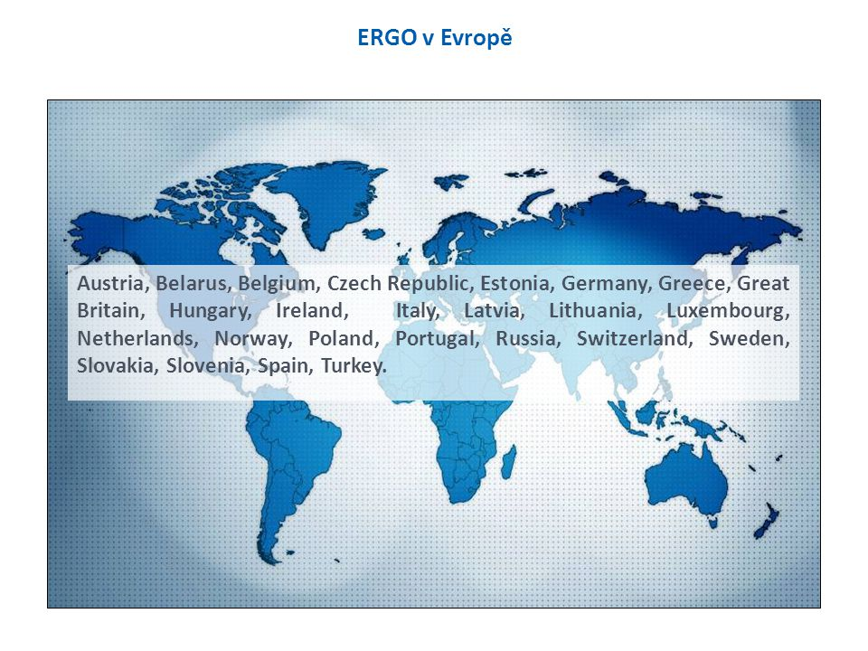 ERGO v Evropě Austria, Belarus, Belgium, Czech Republic, Estonia, Germany, Greece, Great Britain, Hungary, Ireland, Italy, Latvia, Lithuania, Luxembourg, Netherlands, Norway, Poland, Portugal, Russia, Switzerland, Sweden, Slovakia, Slovenia, Spain, Turkey.
