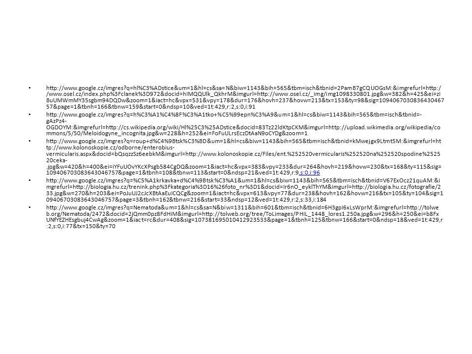 http://www.google.cz/imgres?q=hl%C3%ADstice&um=1&hl=cs&sa=N&biw=1143&bih=565&tbm=isch&tbnid=2PamB7gCQUOGsM:&imgrefurl=http:/ /www.osel.cz/index.php%3Fclanek%3D972&docid=hIMQQUlk_QkhrM&imgurl=http://www.osel.cz/_img/img1098330801.jpg&w=382&h=425&ei=zI BuUMWmMY35sgbm94DQDw&zoom=1&iact=hc&vpx=531&vpy=178&dur=176&hovh=237&hovw=213&tx=153&ty=98&sig=1094067030836430467 57&page=1&tbnh=166&tbnw=159&start=0&ndsp=10&ved=1t:429,r:2,s:0,i:91 http://www.google.cz/imgres?q=h%C3%A1%C4%8F%C3%A1tko+%C5%99epn%C3%A9&um=1&hl=cs&biw=1143&bih=565&tbm=isch&tbnid=- gAzPz4- OGDOYM:&imgrefurl=http://cs.wikipedia.org/wiki/Hl%25C3%25ADstice&docid=83Tz22ldKtpCKM&imgurl=http://upload.wikimedia.org/wikipedia/co mmons/5/50/Meloidogyne_incognita.jpg&w=228&h=252&ei=FoFuULrsEczDtAaN9oCYDg&zoom=1 http://www.google.cz/imgres?q=roup+d%C4%9Btsk%C3%BD&um=1&hl=cs&biw=1143&bih=565&tbm=isch&tbnid=kMwejgx9Ltmt5M:&imgrefurl=ht tp://www.kolonoskopie.cz/odborne/enterobius- vermicularis.aspx&docid=bQsqzzSz6eebkM&imgurl=http://www.kolonoskopie.cz/Files/ent.%252520vermicularis%252520na%252520spodine%2525 20ceka-.jpg&w=420&h=400&ei=iYFuUOvYKcXPsgb584CgDQ&zoom=1&iact=hc&vpx=383&vpy=233&dur=264&hovh=219&hovw=230&tx=168&ty=115&sig= 109406703083643046757&page=1&tbnh=108&tbnw=113&start=0&ndsp=21&ved=1t:429,r:9,s:0,i:96,s:0,i:96 http://www.google.cz/imgres?q=%C5%A1krkavka+d%C4%9Btsk%C3%A1&um=1&hl=cs&biw=1143&bih=565&tbm=isch&tbnid=V67ExOcz21quAM:&i mgrefurl=http://biologia.hu.cz/trenink.php%3Fkategoria%3D16%26foto_nr%3D1&docid=Ir6nO_eyklThYM&imgurl=http://biologia.hu.cz/fotografie/2 33.jpg&w=270&h=203&ei=PoJuUJ2cJcXBtAaEuICQCg&zoom=1&iact=hc&vpx=613&vpy=77&dur=238&hovh=162&hovw=216&tx=105&ty=104&sig=1 09406703083643046757&page=3&tbnh=162&tbnw=216&start=33&ndsp=12&ved=1t:429,r:2,s:33,i:184 http://www.google.cz/imgres?q=Nematoda&um=1&hl=cs&sa=N&biw=1311&bih=601&tbm=isch&tbnid=6H3gpI6xLsWprM:&imgrefurl=http://tolwe b.org/Nematoda/2472&docid=2jQmm0pz8FdHiM&imgurl=http://tolweb.org/tree/ToLimages/PHIL_1448_lores1.250a.jpg&w=29