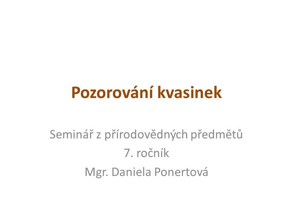 Pozorování kvasinek Seminář z přírodovědných předmětů 7. ročník Mgr. Daniela Ponertová