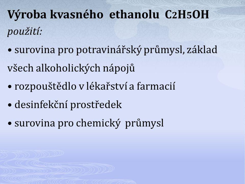 Výroba kvasného ethanolu C 2 H 5 OH použití: surovina pro potravinářský průmysl, základ všech alkoholických nápojů rozpouštědlo v lékařství a farmacií