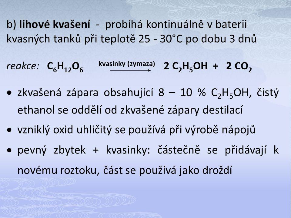 b) lihové kvašení - probíhá kontinuálně v baterii kvasných tanků při teplotě 25 - 30°C po dobu 3 dnů reakce: C 6 H 12 O 6 kvasinky (zymaza) 2 C 2 H 5 OH + 2 CO 2  zkvašená zápara obsahující 8 – 10 % C 2 H 5 OH, čistý ethanol se oddělí od zkvašené zápary destilací  vzniklý oxid uhličitý se používá při výrobě nápojů  pevný zbytek + kvasinky: částečně se přidávají k novému roztoku, část se používá jako droždí