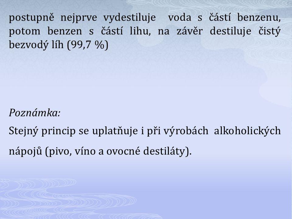 postupně nejprve vydestiluje voda s částí benzenu, potom benzen s částí lihu, na závěr destiluje čistý bezvodý líh (99,7 %) Poznámka: Stejný princip se uplatňuje i při výrobách alkoholických nápojů (pivo, víno a ovocné destiláty).