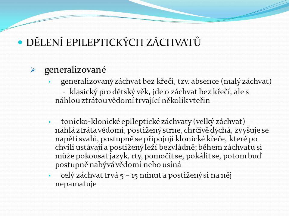 DĚLENÍ EPILEPTICKÝCH ZÁCHVATŮ  generalizované  generalizovaný záchvat bez křečí, tzv. absence (malý záchvat) - klasický pro dětský věk, jde o záchva