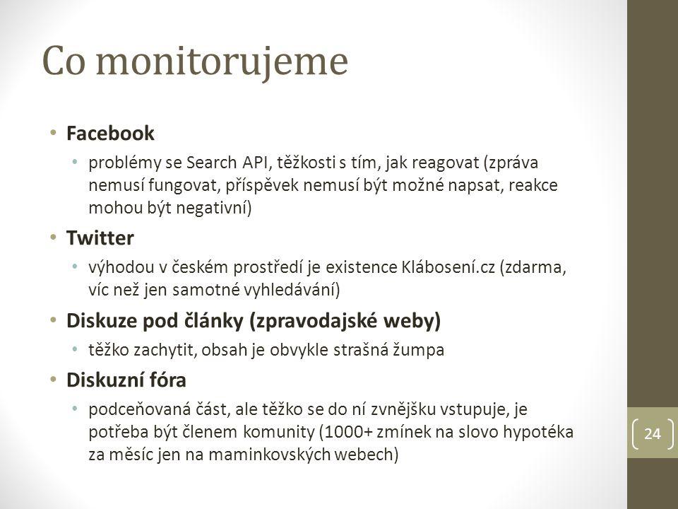 24 Co monitorujeme Facebook problémy se Search API, těžkosti s tím, jak reagovat (zpráva nemusí fungovat, příspěvek nemusí být možné napsat, reakce mohou být negativní) Twitter výhodou v českém prostředí je existence Klábosení.cz (zdarma, víc než jen samotné vyhledávání) Diskuze pod články (zpravodajské weby) těžko zachytit, obsah je obvykle strašná žumpa Diskuzní fóra podceňovaná část, ale těžko se do ní zvnějšku vstupuje, je potřeba být členem komunity (1000+ zmínek na slovo hypotéka za měsíc jen na maminkovských webech)