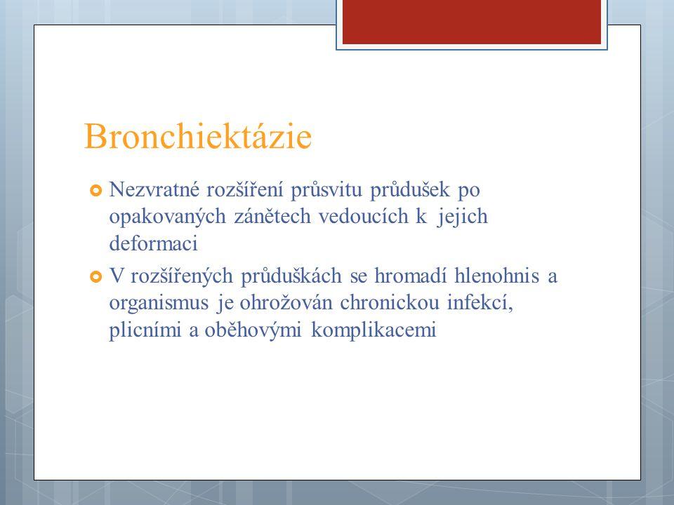 Bronchiektázie  Nezvratné rozšíření průsvitu průdušek po opakovaných zánětech vedoucích k jejich deformaci  V rozšířených průduškách se hromadí hlen