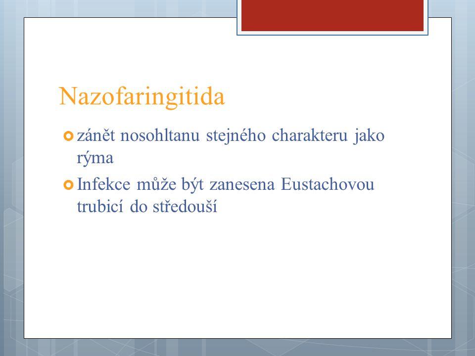 Nazofaringitida  zánět nosohltanu stejného charakteru jako rýma  Infekce může být zanesena Eustachovou trubicí do středouší