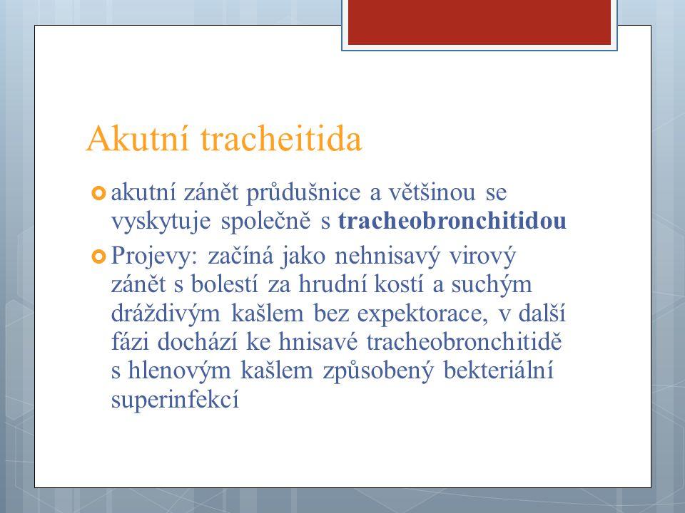 Akutní tracheitida  akutní zánět průdušnice a většinou se vyskytuje společně s tracheobronchitidou  Projevy: začíná jako nehnisavý virový zánět s bo