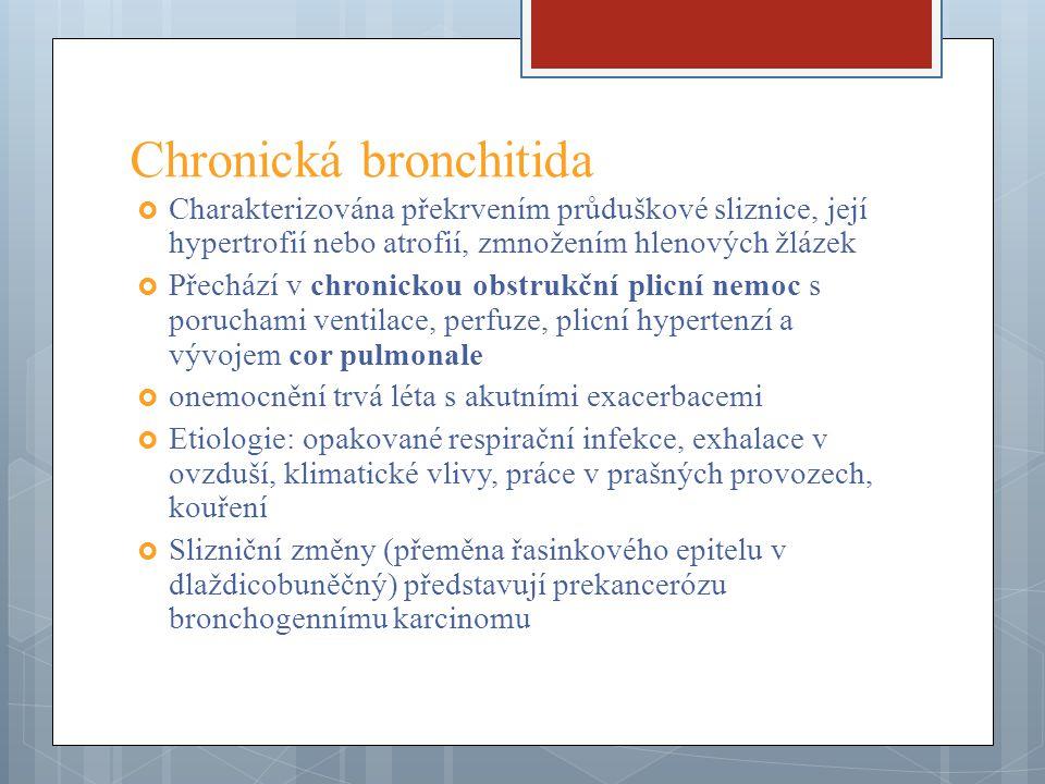 Chronická bronchitida  Charakterizována překrvením průduškové sliznice, její hypertrofií nebo atrofií, zmnožením hlenových žlázek  Přechází v chroni