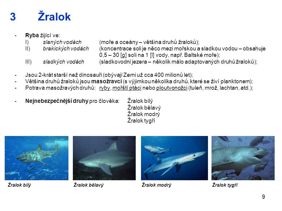 9 3Žralok -Ryba žijící ve: I)slaných vodách (moře a oceány – většina druhů žraloků); II)brakických vodách (koncentrace soli je něco mezi mořskou a sla