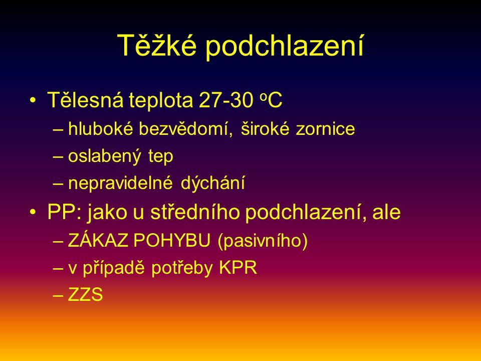 Těžké podchlazení Tělesná teplota 27-30 o C –hluboké bezvědomí, široké zornice –oslabený tep –nepravidelné dýchání PP: jako u středního podchlazení, a