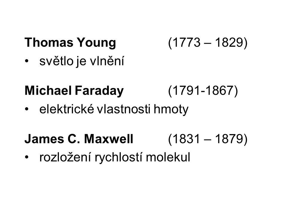 Thomas Young (1773 – 1829) světlo je vlnění Michael Faraday ( 1791-1867) elektrické vlastnosti hmoty James C. Maxwell (1831 – 1879) rozložení rychlost