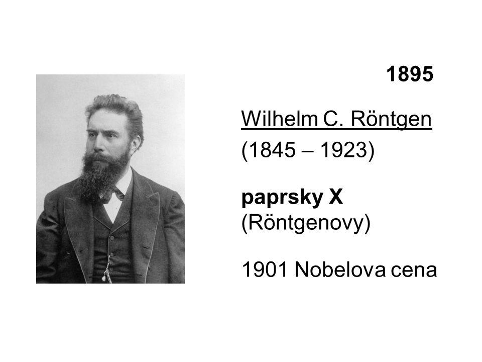 1895 Wilhelm C. Röntgen (1845 – 1923) paprsky X (Röntgenovy) 1901 Nobelova cena