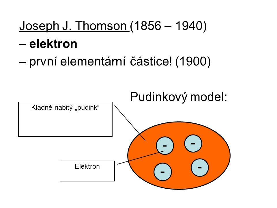 """Joseph J. Thomson (1856 – 1940) – elektron – první elementární částice! (1900) Pudinkový model: - - - - Kladně nabitý """"pudink"""" Elektron"""