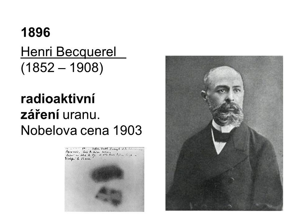 1896 Henri Becquerel (1852 – 1908) radioaktivní záření uranu. Nobelova cena 1903