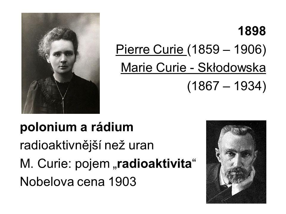 """1898 Pierre Curie (1859 – 1906) Marie Curie - Skłodowska (1867 – 1934) polonium a rádium radioaktivnější než uran M. Curie: pojem """"radioaktivita"""" Nobe"""