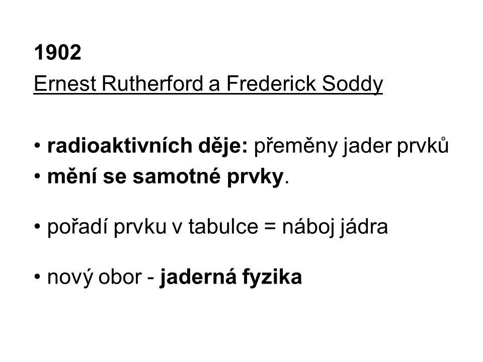 1902 Ernest Rutherford a Frederick Soddy radioaktivních děje: přeměny jader prvků mění se samotné prvky. pořadí prvku v tabulce = náboj jádra nový obo