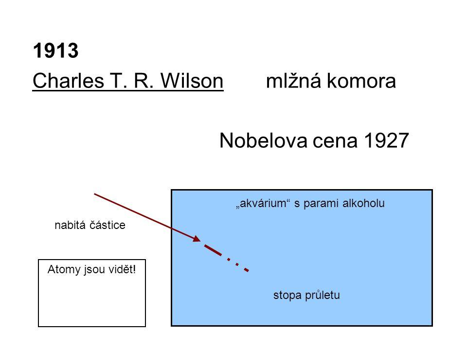 """1913 Charles T. R. Wilson mlžná komora Nobelova cena 1927 """"akvárium"""" s parami alkoholu nabitá částice stopa průletu Atomy jsou vidět!"""