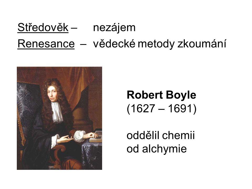 Středověk – nezájem Renesance – vědecké metody zkoumání Robert Boyle (1627 – 1691) oddělil chemii od alchymie