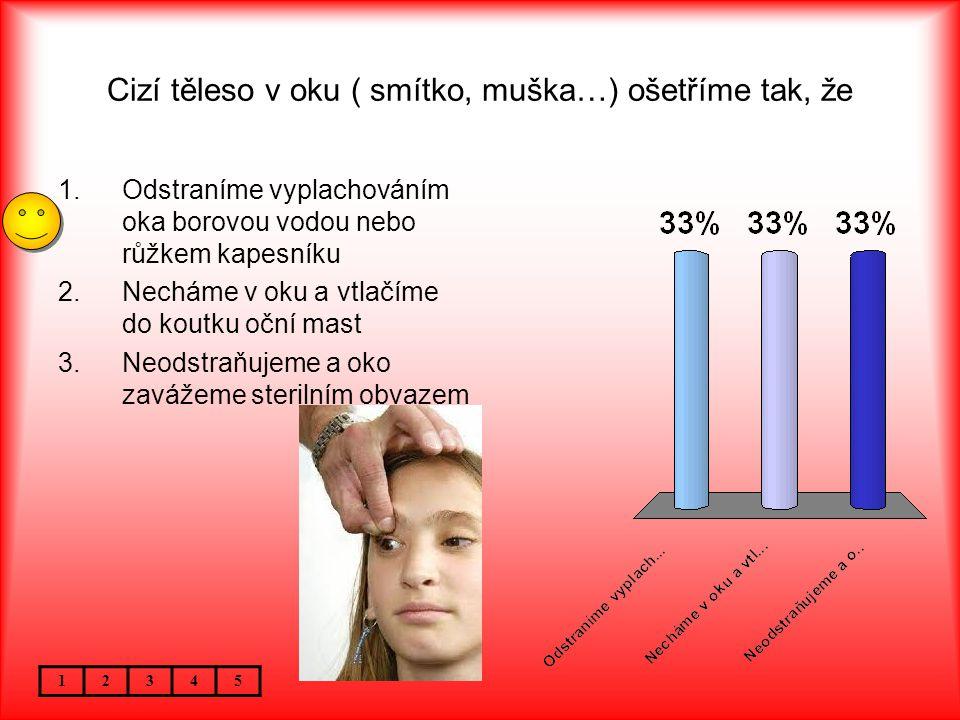 Cizí těleso v oku ( smítko, muška…) ošetříme tak, že 12345 1.Odstraníme vyplachováním oka borovou vodou nebo růžkem kapesníku 2.Necháme v oku a vtlačíme do koutku oční mast 3.Neodstraňujeme a oko zavážeme sterilním obvazem