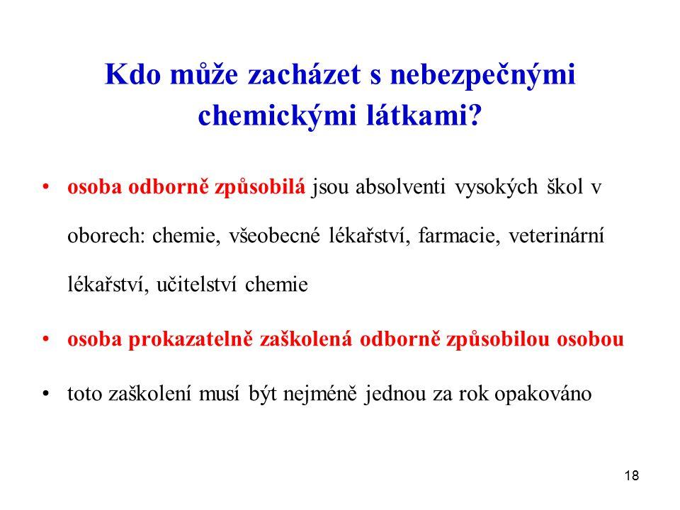 18 Kdo může zacházet s nebezpečnými chemickými látkami? osoba odborně způsobilá jsou absolventi vysokých škol v oborech: chemie, všeobecné lékařství,