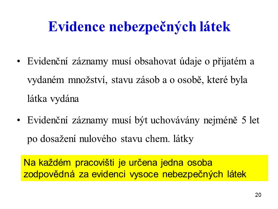 20 Evidence nebezpečných látek Evidenční záznamy musí obsahovat údaje o přijatém a vydaném množství, stavu zásob a o osobě, které byla látka vydána Ev