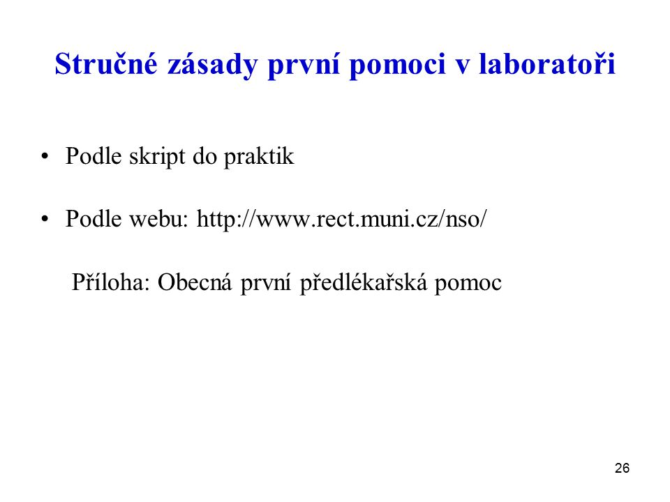 26 Stručné zásady první pomoci v laboratoři Podle skript do praktik Podle webu: http://www.rect.muni.cz/nso/ Příloha: Obecná první předlékařská pomoc