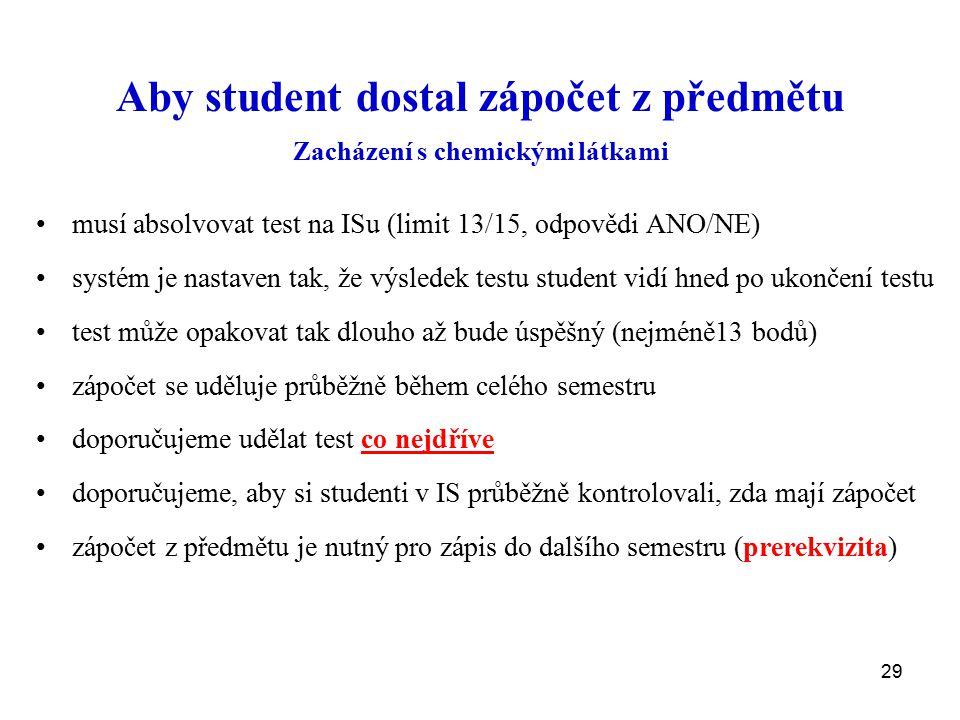 29 Aby student dostal zápočet z předmětu Zacházení s chemickými látkami musí absolvovat test na ISu (limit 13/15, odpovědi ANO/NE) systém je nastaven