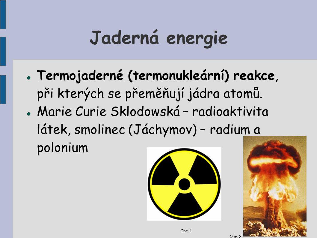 Jaderná energie Termojaderné (termonukleární) reakce, při kterých se přeměňují jádra atomů. Marie Curie Sklodowská – radioaktivita látek, smolinec (Já