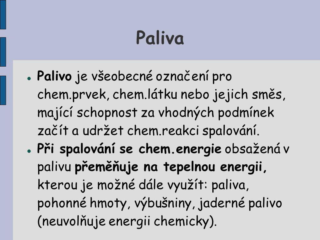 Paliva Palivo je všeobecné označení pro chem.prvek, chem.látku nebo jejich směs, mající schopnost za vhodných podmínek začít a udržet chem.reakci spalování.
