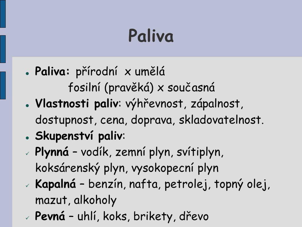 Paliva Paliva: přírodní x umělá fosilní (pravěká) x současná Vlastnosti paliv: výhřevnost, zápalnost, dostupnost, cena, doprava, skladovatelnost.