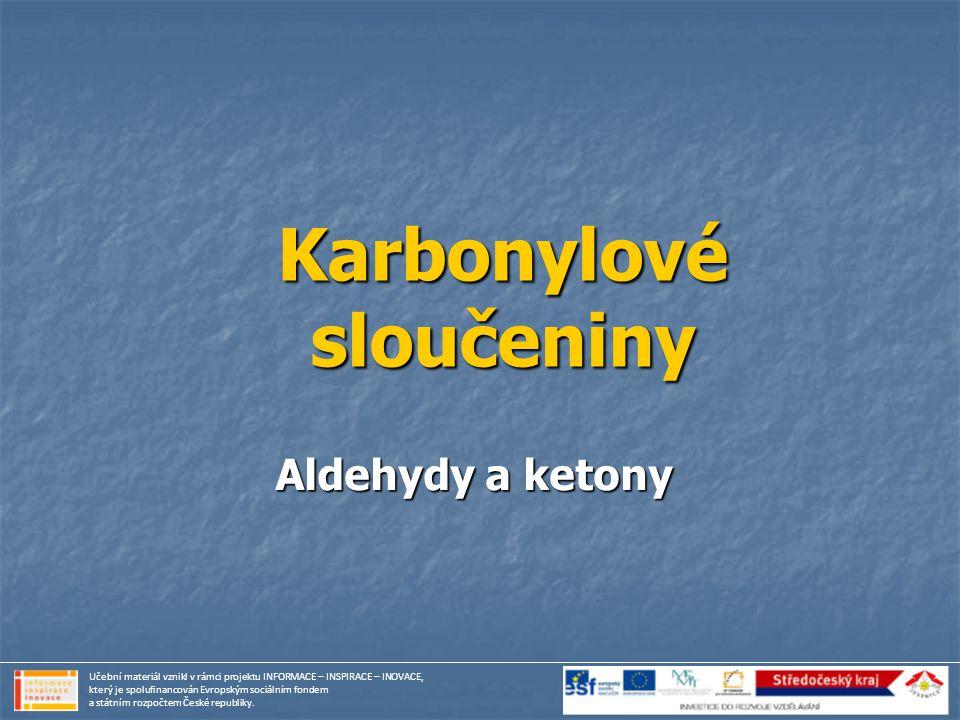Karbonylové sloučeniny Aldehydy a ketony Učební materiál vznikl v rámci projektu INFORMACE – INSPIRACE – INOVACE, který je spolufinancován Evropským s