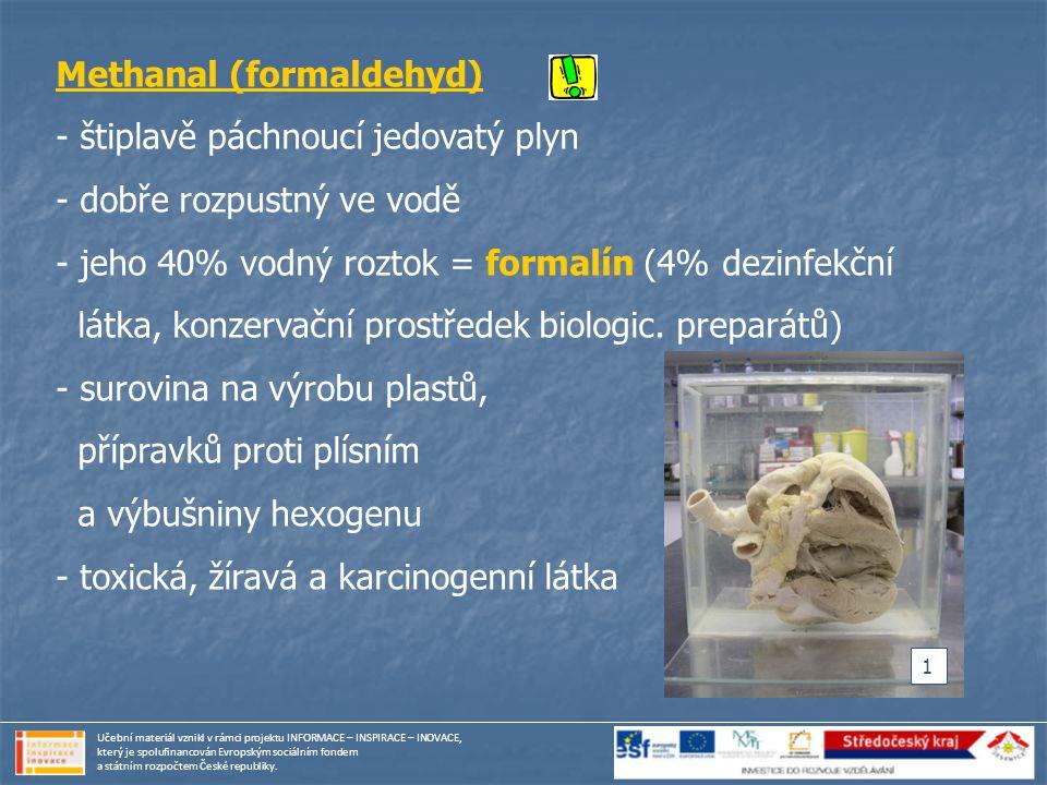 Methanal (formaldehyd) - štiplavě páchnoucí jedovatý plyn - dobře rozpustný ve vodě - jeho 40% vodný roztok = formalín (4% dezinfekční látka, konzerva