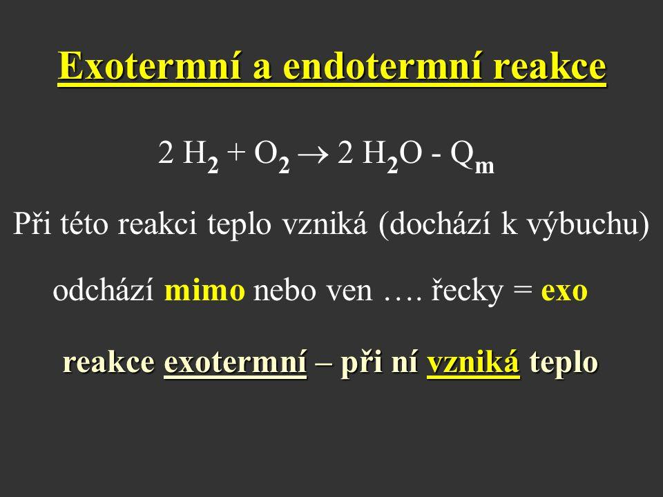 Exotermní a endotermní reakce 2 H 2 + O 2  2 H 2 O - Q m Při této reakci teplo vzniká (dochází k výbuchu) odchází mimo nebo ven …. řecky = exo reakce