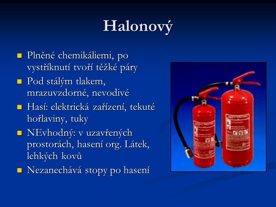 Halonový Plněné chemikáliemi, po vystříknutí tvoří těžké páry Plněné chemikáliemi, po vystříknutí tvoří těžké páry Pod stálým tlakem, mrazuvzdorné, nevodivé Pod stálým tlakem, mrazuvzdorné, nevodivé Hasí: elektrická zařízení, tekuté hořlaviny, tuky Hasí: elektrická zařízení, tekuté hořlaviny, tuky NEvhodný: v uzavřených prostorách, hasení org.