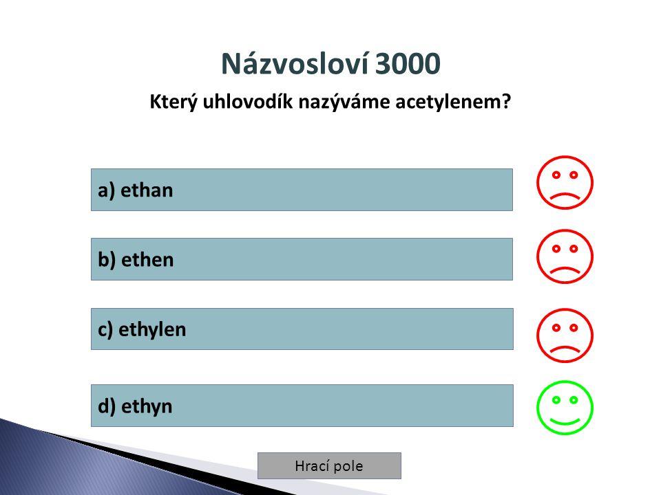 Hrací pole Názvosloví 3000 Který uhlovodík nazýváme acetylenem? a) ethan b) ethen c) ethylen d) ethyn