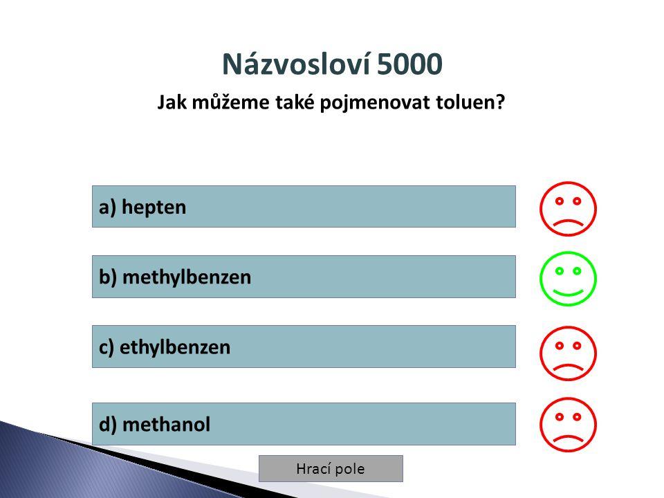 Hrací pole Názvosloví 5000 Jak můžeme také pojmenovat toluen? a) hepten b) methylbenzen c) ethylbenzen d) methanol