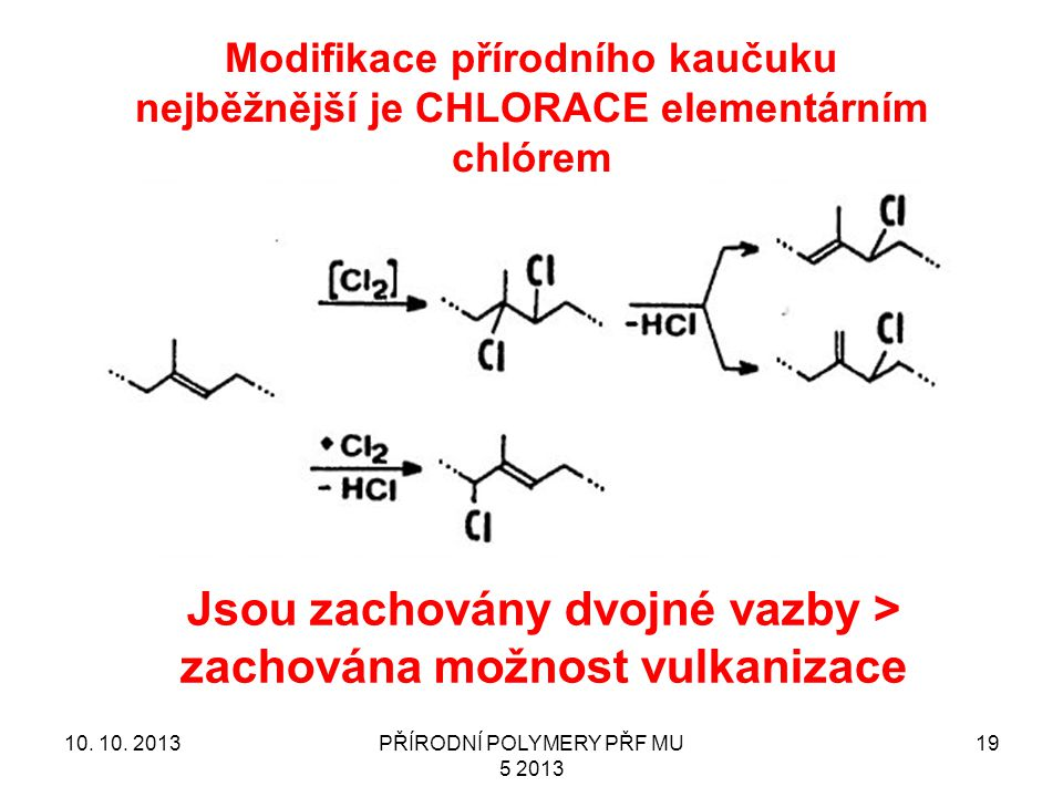 Modifikace přírodního kaučuku nejběžnější je CHLORACE elementárním chlórem 10. 10. 2013PŘÍRODNÍ POLYMERY PŘF MU 5 2013 19 Jsou zachovány dvojné vazby