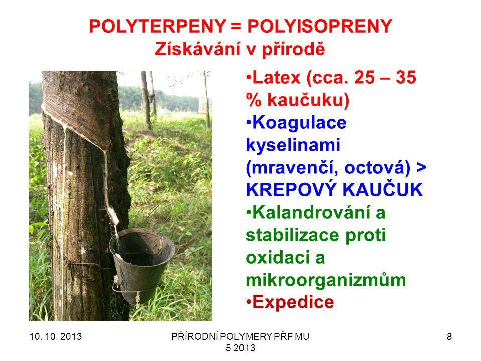 10. 10. 2013PŘÍRODNÍ POLYMERY PŘF MU 5 2013 8 POLYTERPENY = POLYISOPRENY Získávání v přírodě Latex (cca. 25 – 35 % kaučuku) Koagulace kyselinami (mrav