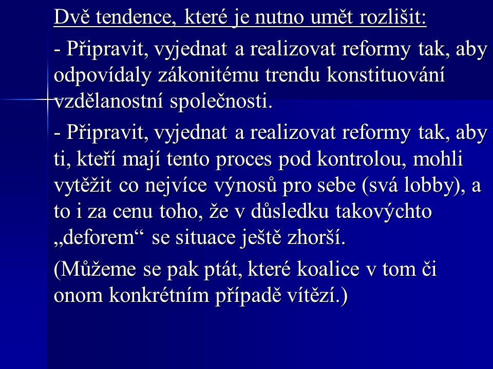 Dvě tendence, které je nutno umět rozlišit: - Připravit, vyjednat a realizovat reformy tak, aby odpovídaly zákonitému trendu konstituování vzdělanostní společnosti.