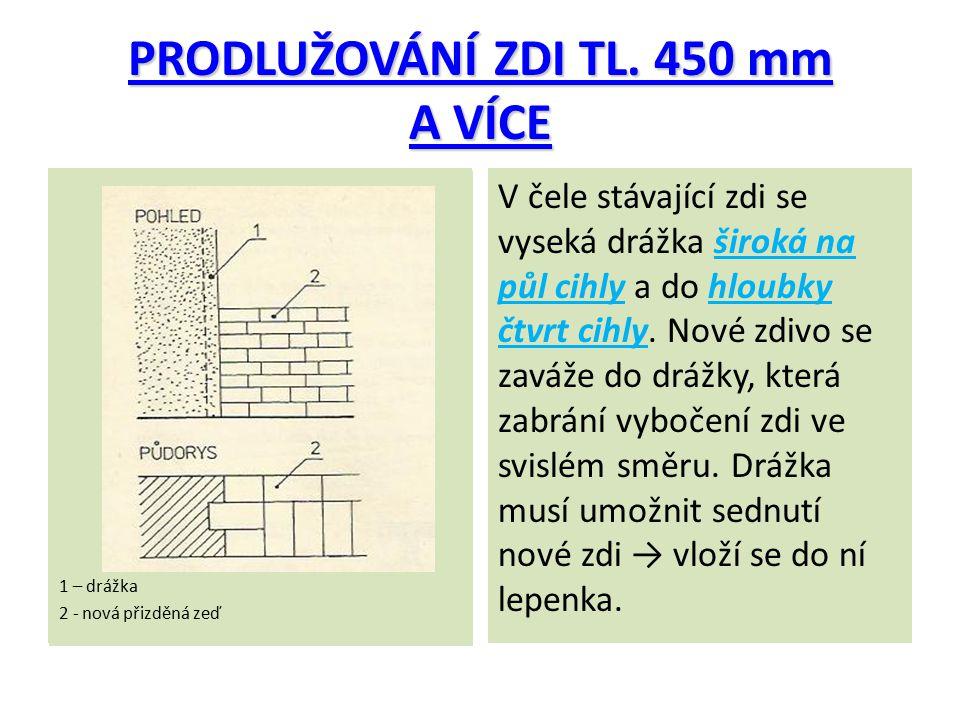 PRODLUŽOVÁNÍ ZDI TL. 450 mm A VÍCE 1 – drážka 2 - nová přizděná zeď V čele stávající zdi se vyseká drážka široká na půl cihly a do hloubky čtvrt cihly