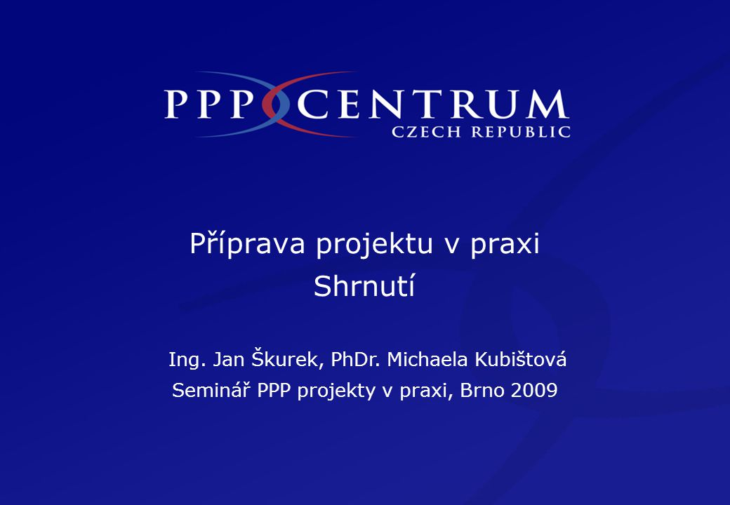 Příprava projektu v praxi Shrnutí Ing. Jan Škurek, PhDr. Michaela Kubištová Seminář PPP projekty v praxi, Brno 2009