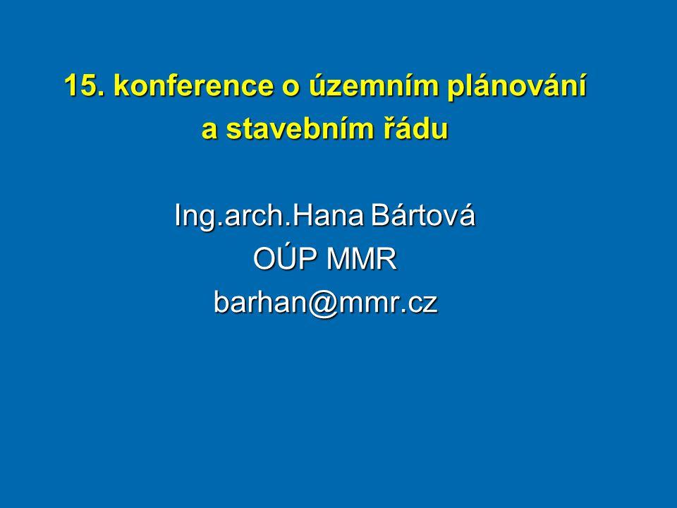 15. konference o územním plánování a stavebním řádu Ing.arch.Hana Bártová OÚP MMR barhan@mmr.cz