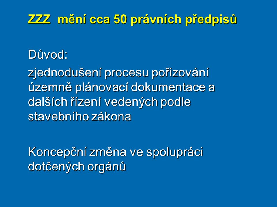ZZZ mění cca 50 právních předpisů Důvod: zjednodušení procesu pořizování územně plánovací dokumentace a dalších řízení vedených podle stavebního zákona Koncepční změna ve spolupráci dotčených orgánů