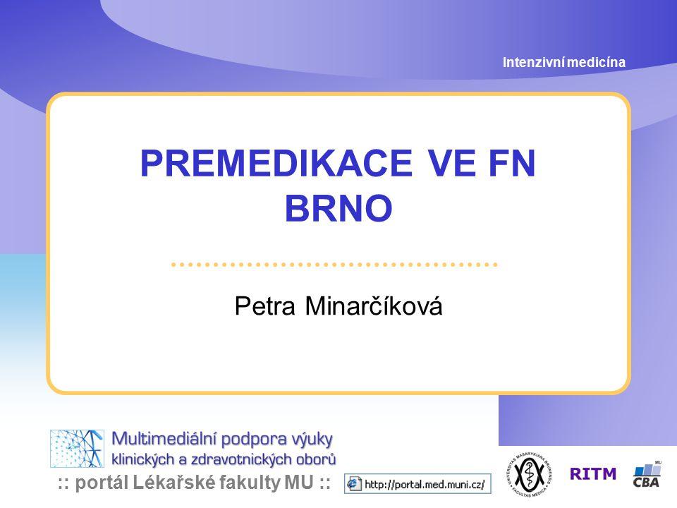 :: portál Lékařské fakulty MU :: Cíle premedikace Intenzivní medicína: Premedikace ve FN Brno zhodnocení stavu pacienta sedace, anxiolýza amnézie, analgézie inhibice slinění a bronchiální sekrece profylaxe aspirace profylaxe poop.